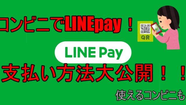LINEpayをコンビニで使うときの支払い方法(使えるコンビニも紹介)