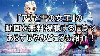 『アナと雪の女王』の動画をフルで無料視聴する方法!あらすじや視聴済みの主による見所も紹介!