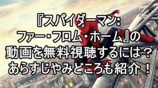 スパイダーマン:ファー・フロム・ホームの動画をフルで無料視聴(吹き替え・字幕)する方法!おすすめ見所やあらすじも紹介!