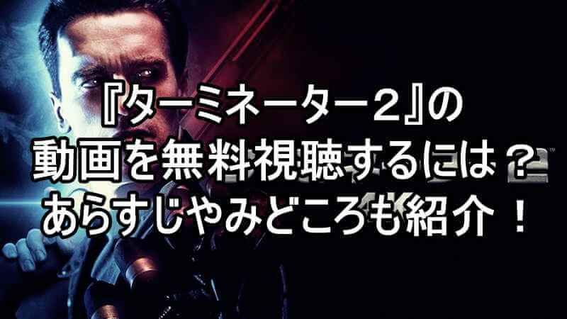 映画『ターミネーター2』の動画をフルで無料視聴する方法!あらすじやおすすめ見所も紹介!